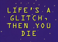 Life's A Glitch, Then You Die.png